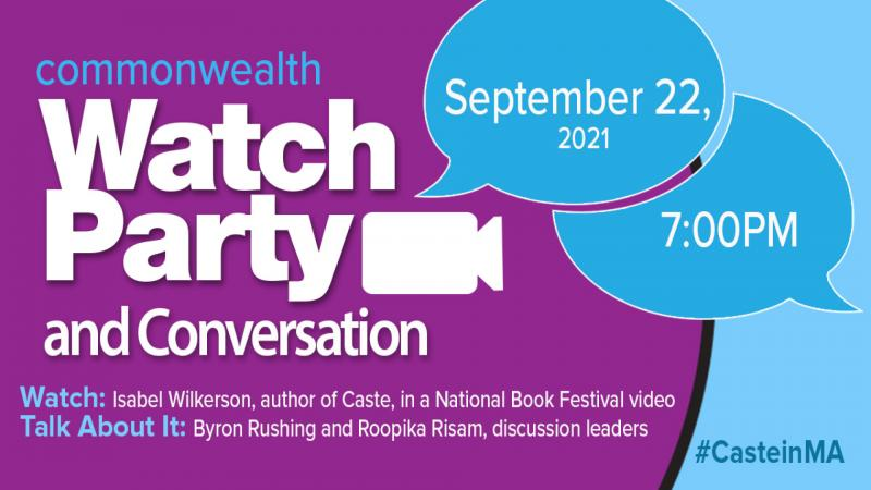 Commonwealth Watch Party and Conversation: Sept. 22 at 7 PM; Watch: Isabel Wilkerson, author of Caste, in a National Book Festival video; Talk About It: Byron Rushing and Roopika Risam, discussion leaders; #CasteinMA